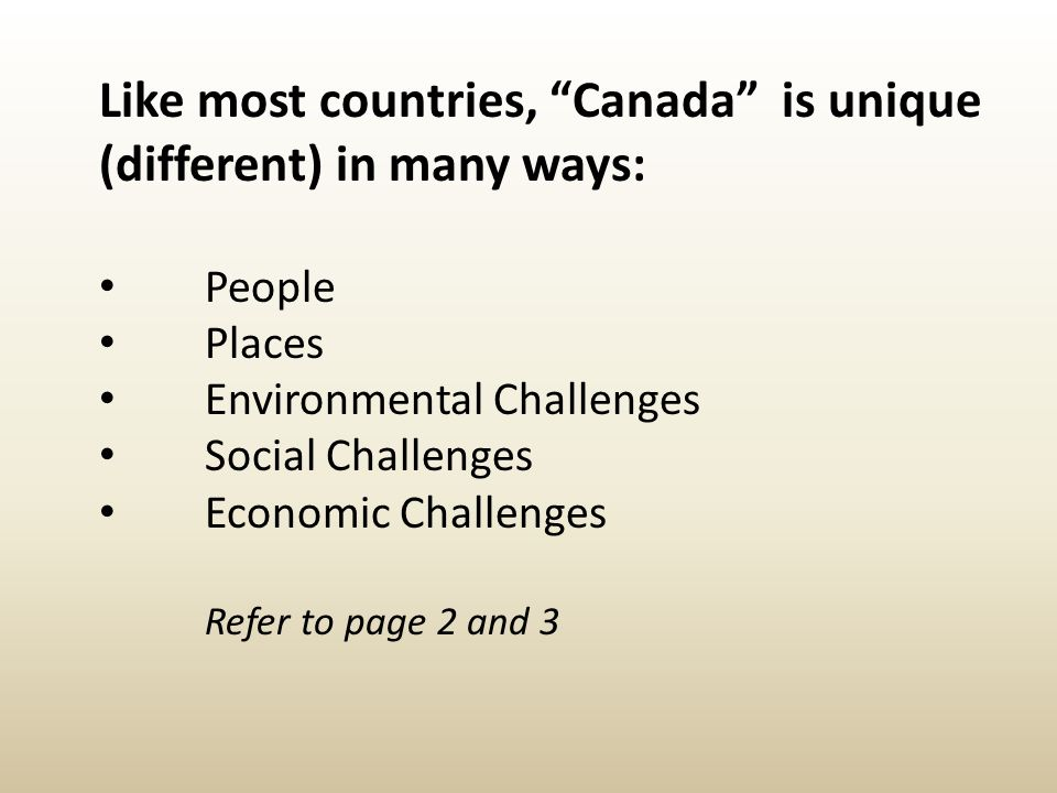 """Like most countries, """"Canada"""" is unique (different) in many ways: People Places Environmental Challenges Social Challenges Economic Challenges Refer t"""
