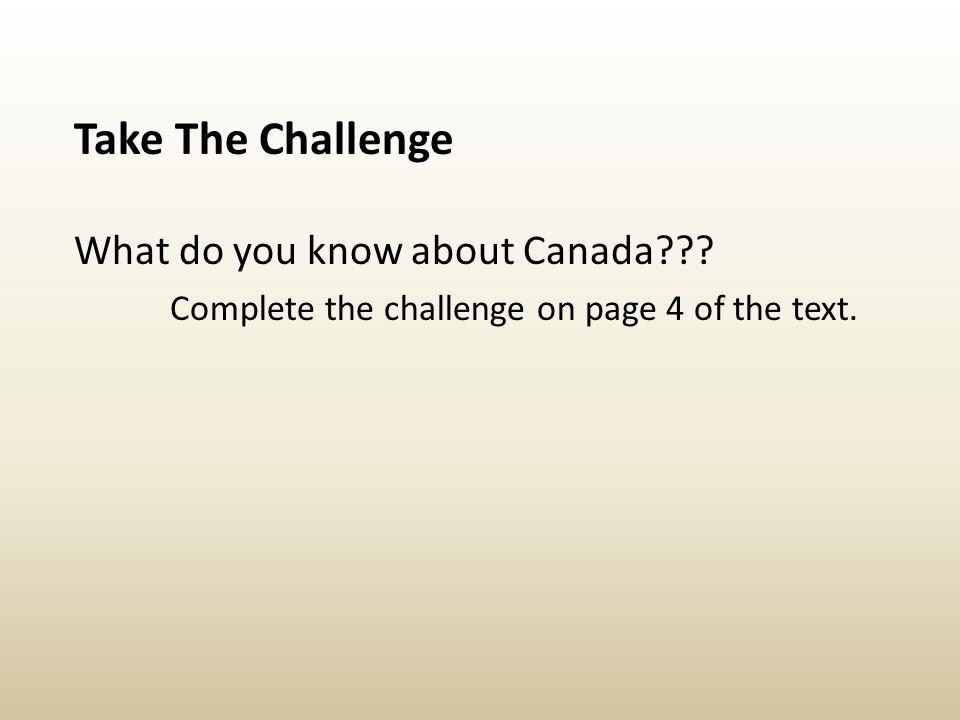 Take The Challenge What do you know about Canada??? Complete the challenge on page 4 of the text.