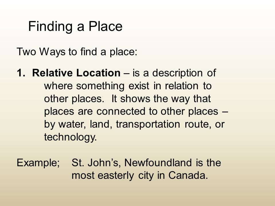 Finding a Place Two Ways to find a place: 1.Relative Location – is a description of where something exist in relation to other places. It shows the wa