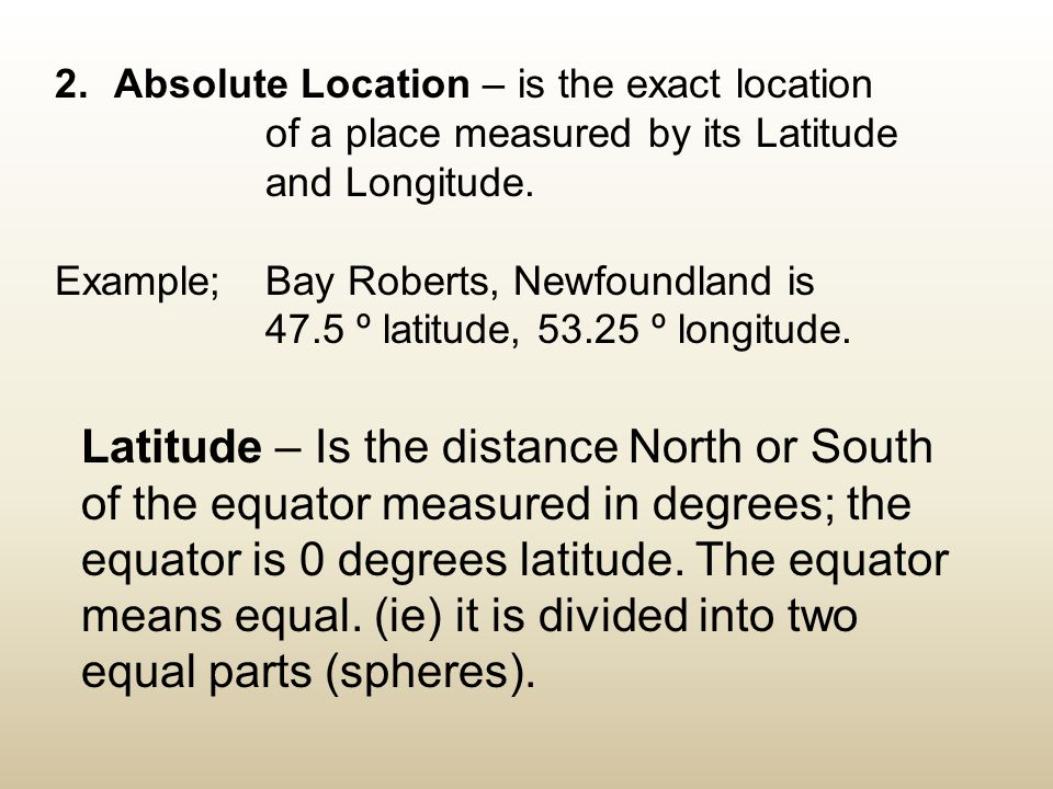 2. Absolute Location – is the exact location of a place measured by its Latitude and Longitude. Example; Bay Roberts, Newfoundland is 47.5 º latitude,