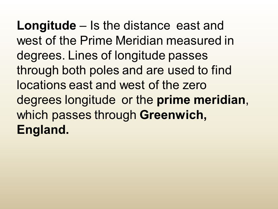 Longitude – Is the distance east and west of the Prime Meridian measured in degrees. Lines of longitude passes through both poles and are used to find
