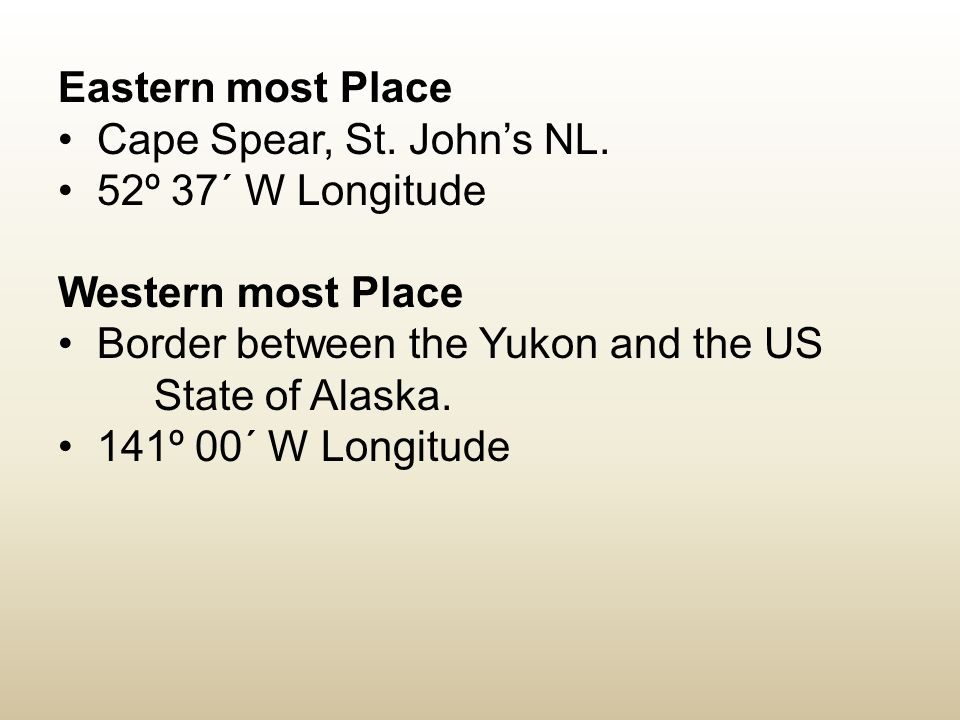 Eastern most Place Cape Spear, St. John's NL. 52º 37´ W Longitude Western most Place Border between the Yukon and the US State of Alaska. 141º 00´ W L