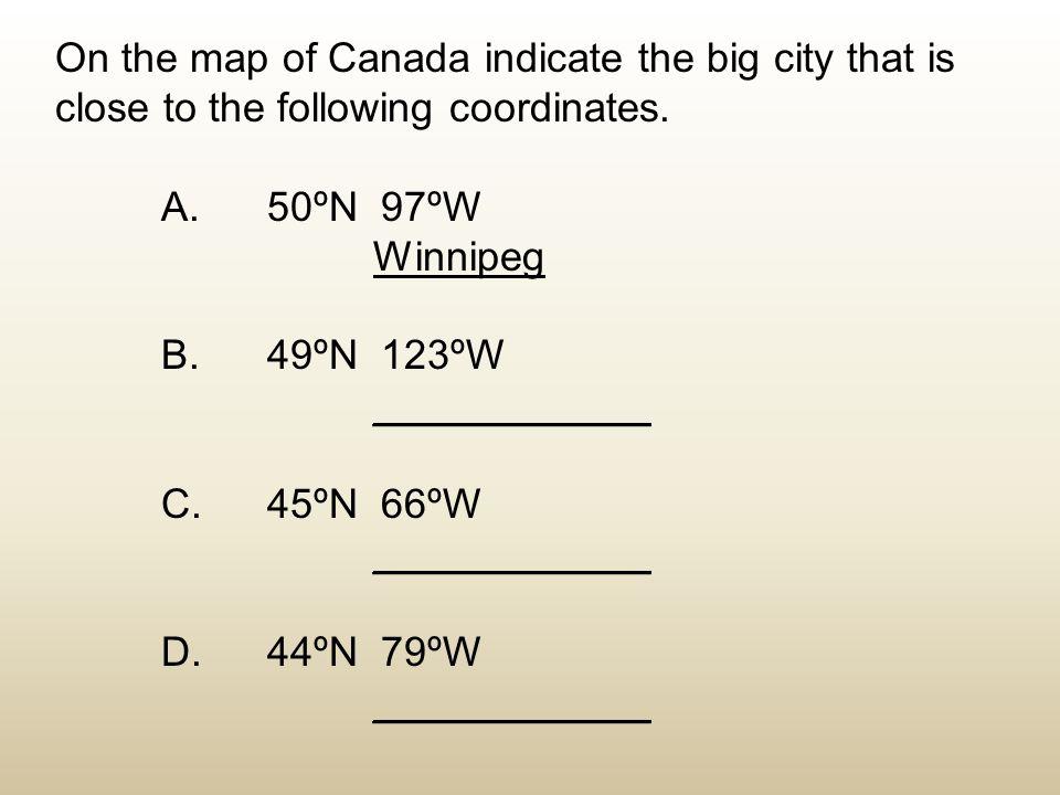 On the map of Canada indicate the big city that is close to the following coordinates. A. 50ºN 97ºW Winnipeg B. 49ºN 123ºW ____________ C. 45ºN 66ºW _