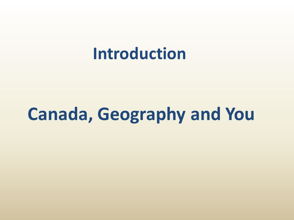 Introduction Canada, Geography and You