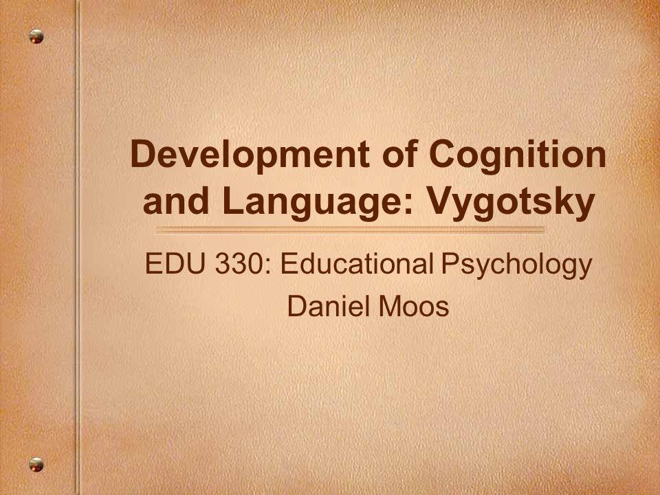 Development of Cognition and Language: Vygotsky EDU 330: Educational Psychology Daniel Moos