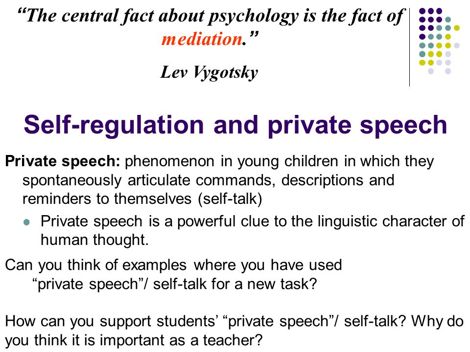 """""""The central fact about psychology is the fact of mediation."""" Lev Vygotsky Self-regulation and private speech Private speech: phenomenon in young chil"""