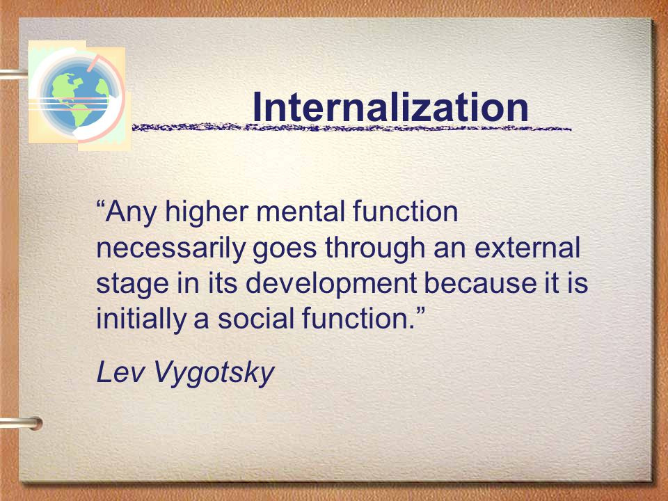 """Internalization """"Any higher mental function necessarily goes through an external stage in its development because it is initially a social function."""""""