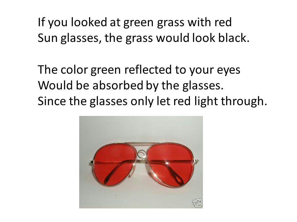 If you looked at green grass with red Sun glasses, the grass would look black. The color green reflected to your eyes Would be absorbed by the glasses