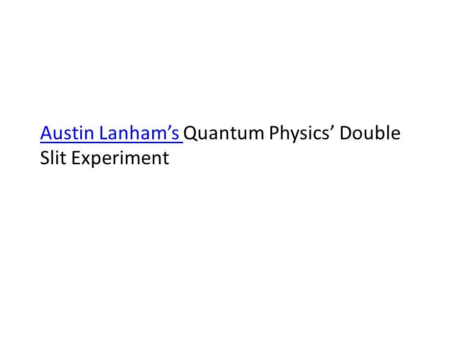 Austin Lanham's Austin Lanham's Quantum Physics' Double Slit Experiment
