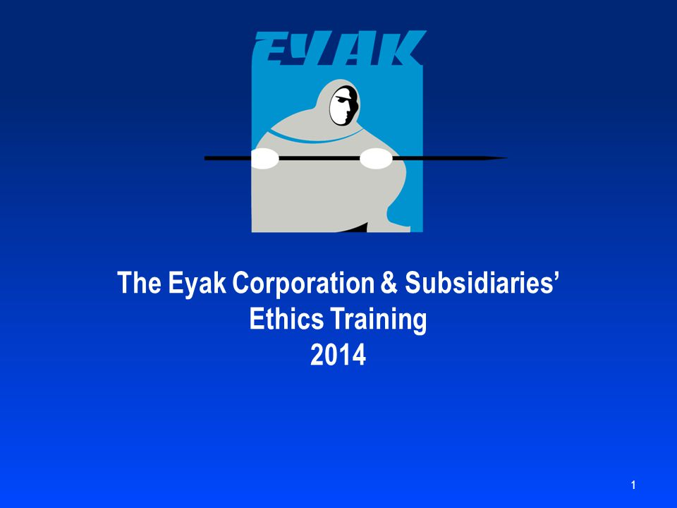 The Eyak Corporation & Subsidiaries' Ethics Training 2014 1