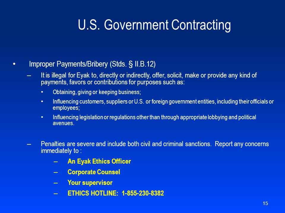 U.S. Government Contracting Improper Payments/Bribery (Stds. § II.B.12) – It is illegal for Eyak to, directly or indirectly, offer, solicit, make or p