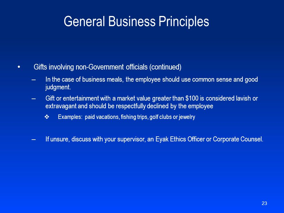 General Business Principles Gifts involving non-Government officials (continued) – In the case of business meals, the employee should use common sense