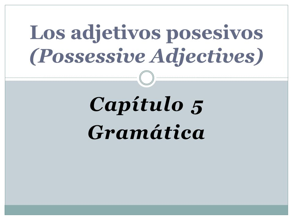 Los adjetivos posesivos Possessive Adjectives are used to show ownership or a relationship between people and/or things.
