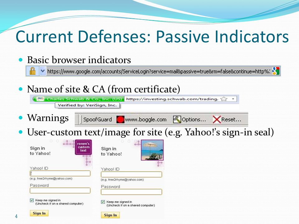 4 Current Defenses: Passive Indicators Basic browser indicators Name of site & CA (from certificate) Warnings User-custom text/image for site (e.g. Ya