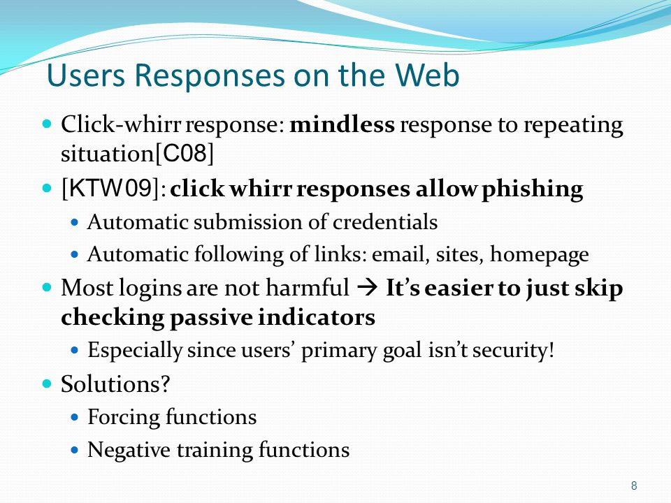 Forcing Functions Forcing function prevents users from progressing with their task until taking a certain action Term from the human reliability field [ KTW09 ] suggested them for usable-security Method: site obligates users to take safe actions during each login With sufficient training, will become click whirr responses themselves Examples of forcing functions login mechanisms: Interactive custom indicators Login bookmarks 9
