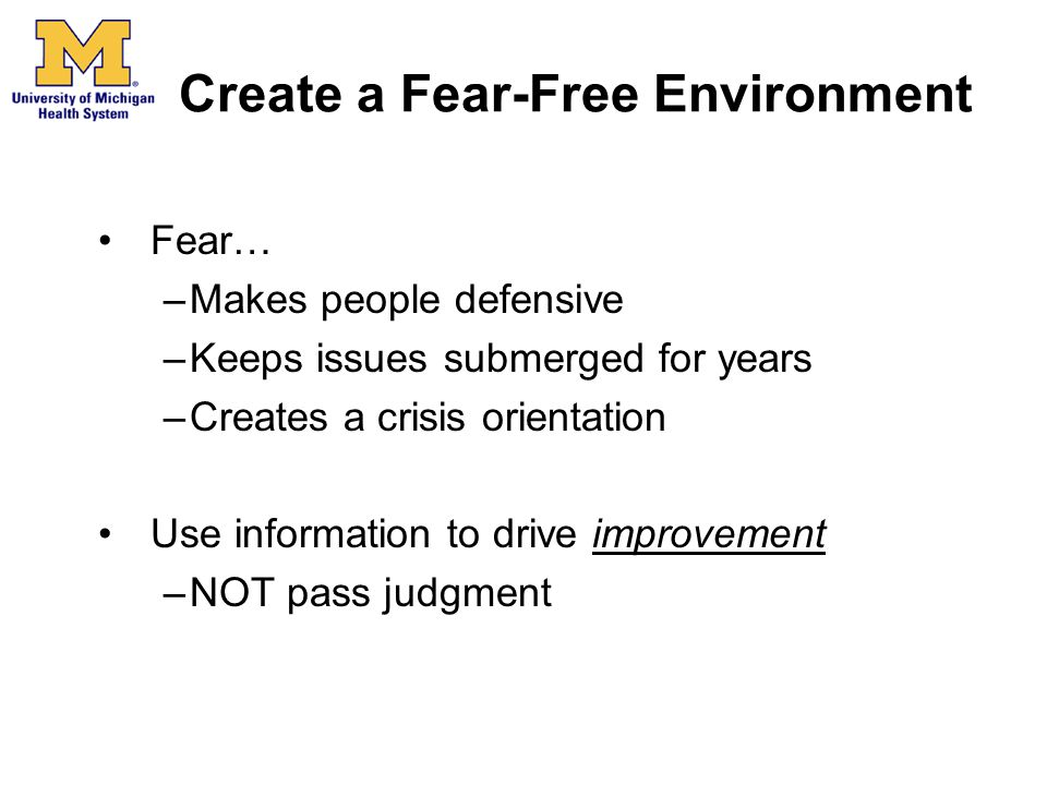 Create a Fear-Free Environment Fear… –Makes people defensive –Keeps issues submerged for years –Creates a crisis orientation Use information to drive