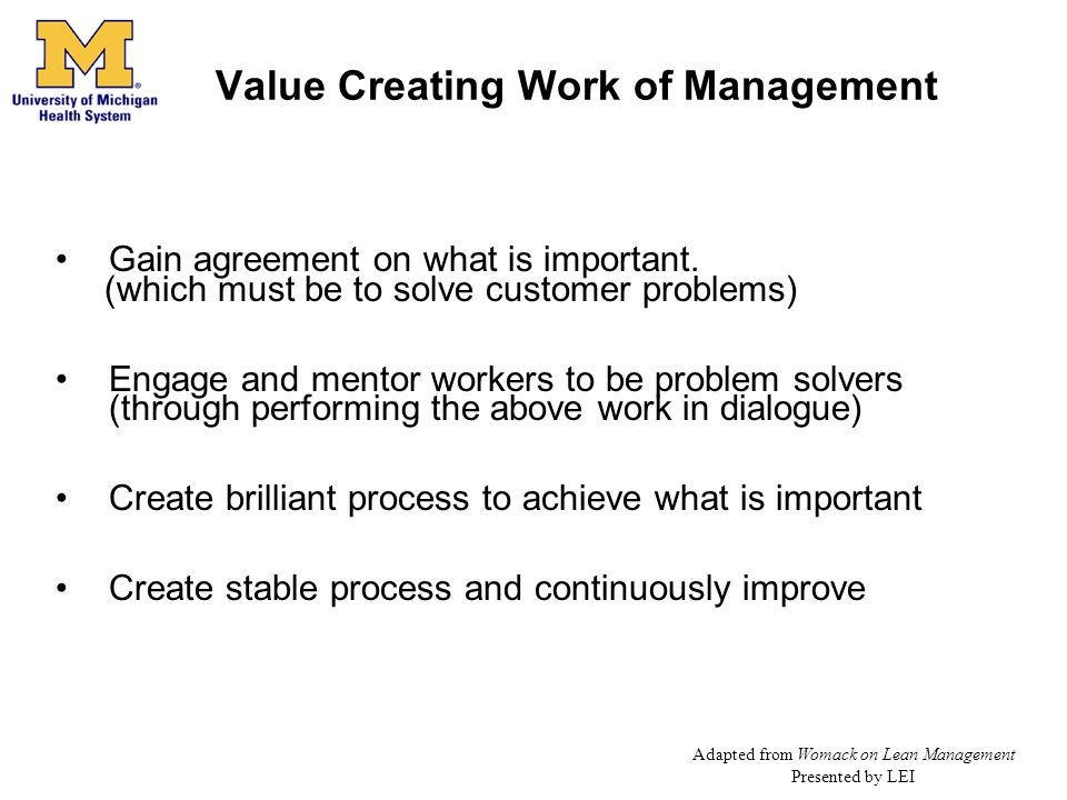 Value Creating Work of Management Gain agreement on what is important. (which must be to solve customer problems) Engage and mentor workers to be prob