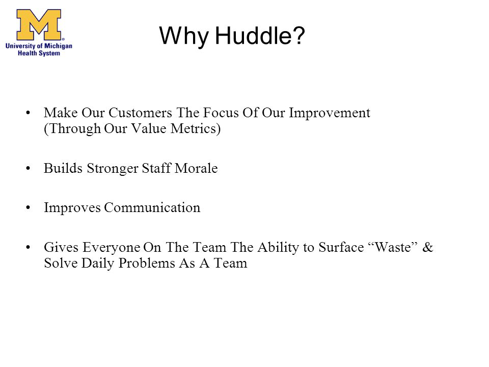 Why Huddle? Make Our Customers The Focus Of Our Improvement (Through Our Value Metrics) Builds Stronger Staff Morale Improves Communication Gives Ever