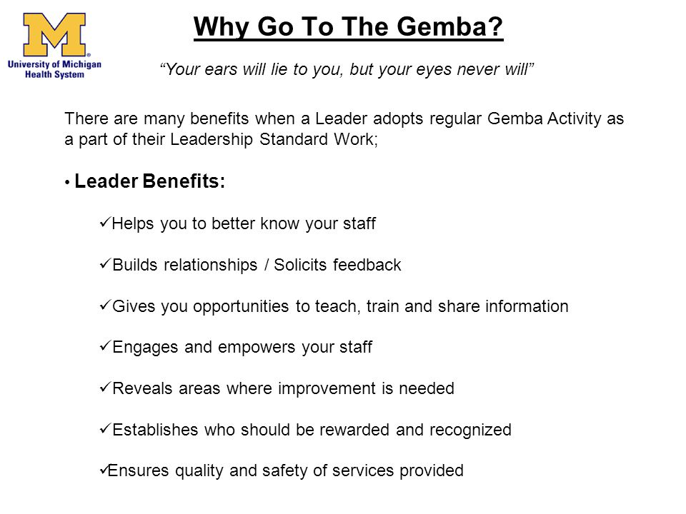 Why Go To The Gemba? There are many benefits when a Leader adopts regular Gemba Activity as a part of their Leadership Standard Work; Leader Benefits: