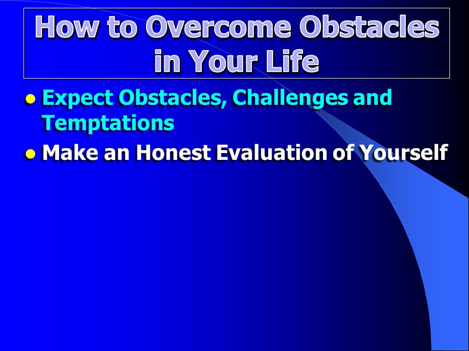 Expect Obstacles, Challenges and Temptations Expect Obstacles, Challenges and Temptations Make an Honest Evaluation of Yourself Make an Honest Evaluation of Yourself