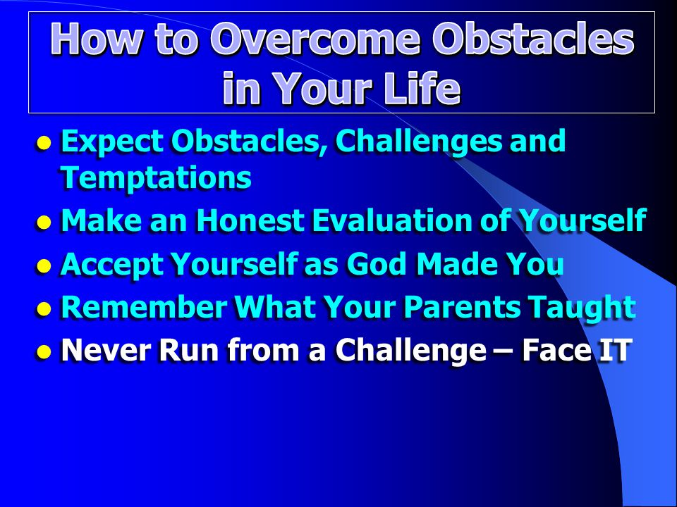 Expect Obstacles, Challenges and Temptations Expect Obstacles, Challenges and Temptations Make an Honest Evaluation of Yourself Make an Honest Evaluation of Yourself Accept Yourself as God Made You Accept Yourself as God Made You Remember What Your Parents Taught Remember What Your Parents Taught Never Run from a Challenge – Face IT Never Run from a Challenge – Face IT
