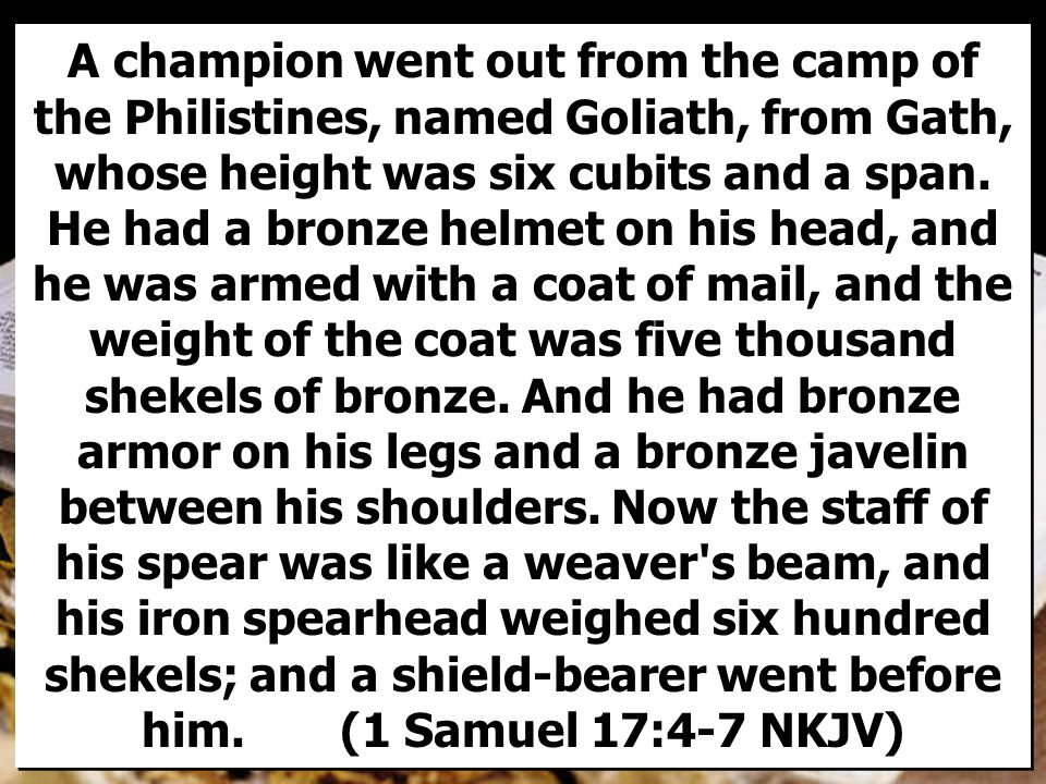 A champion went out from the camp of the Philistines, named Goliath, from Gath, whose height was six cubits and a span.