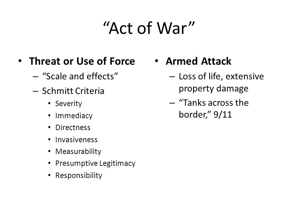 Act of War Threat or Use of Force – Scale and effects – Schmitt Criteria Severity Immediacy Directness Invasiveness Measurability Presumptive Legitimacy Responsibility Armed Attack – Loss of life, extensive property damage – Tanks across the border, 9/11