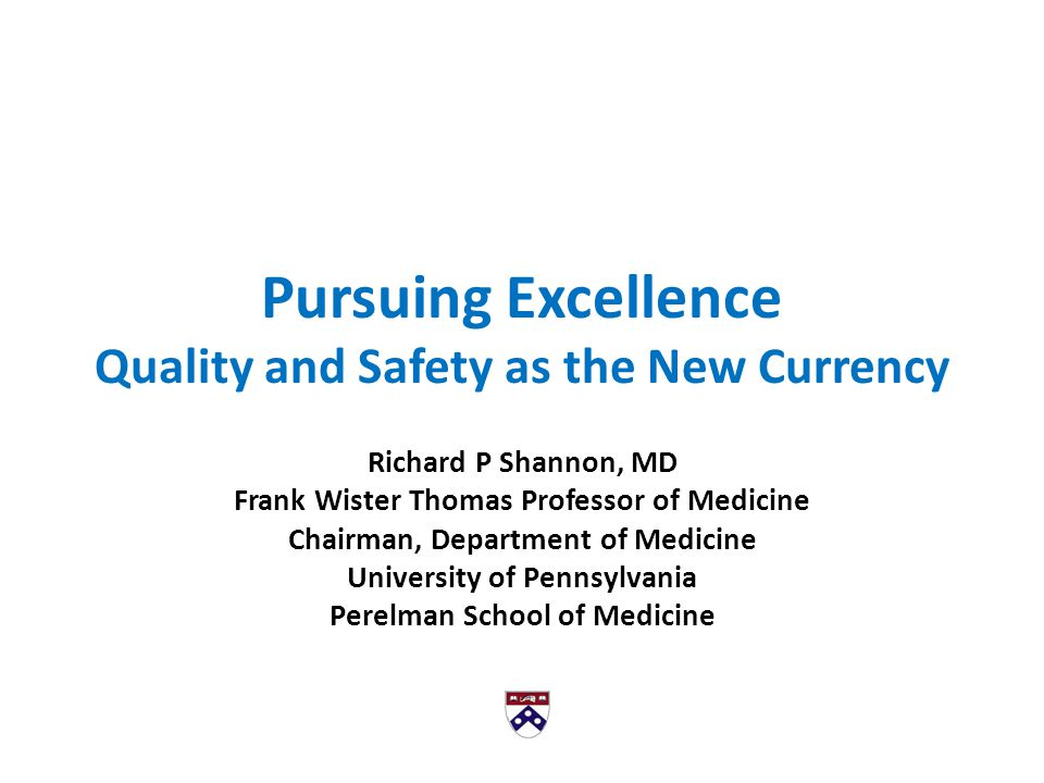 Pursuing Excellence Quality and Safety as the New Currency Richard P Shannon, MD Frank Wister Thomas Professor of Medicine Chairman, Department of Medicine University of Pennsylvania Perelman School of Medicine
