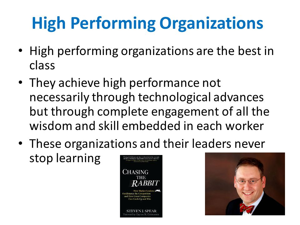 High Performing Organizations High performing organizations are the best in class They achieve high performance not necessarily through technological advances but through complete engagement of all the wisdom and skill embedded in each worker These organizations and their leaders never stop learning Spear Chasing the Rabbit