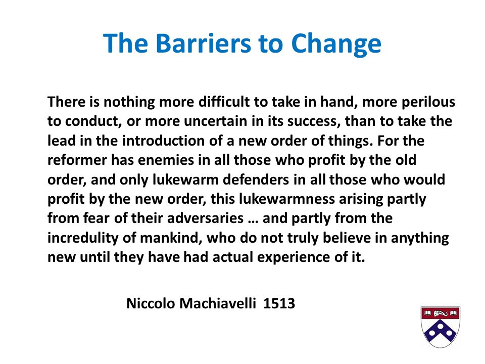 The Barriers to Change There is nothing more difficult to take in hand, more perilous to conduct, or more uncertain in its success, than to take the lead in the introduction of a new order of things.