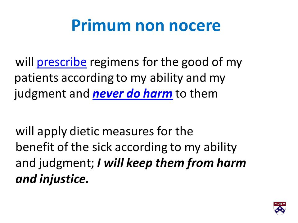 Primum non nocere will prescribe regimens for the good of my patients according to my ability and my judgment and never do harm to them anyoneprescribenever do harm will apply dietic measures for the benefit of the sick according to my ability and judgment; I will keep them from harm and injustice.