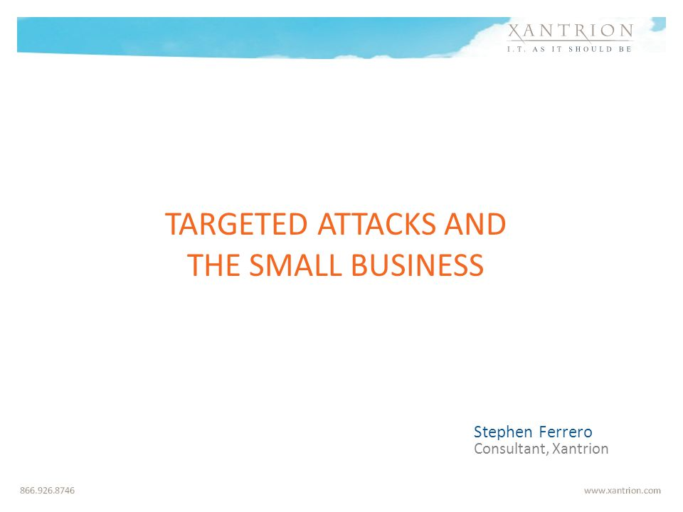 TARGETED ATTACKS AND THE SMALL BUSINESS Stephen Ferrero Consultant, Xantrion