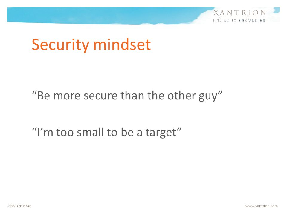 Security mindset Be more secure than the other guy I'm too small to be a target
