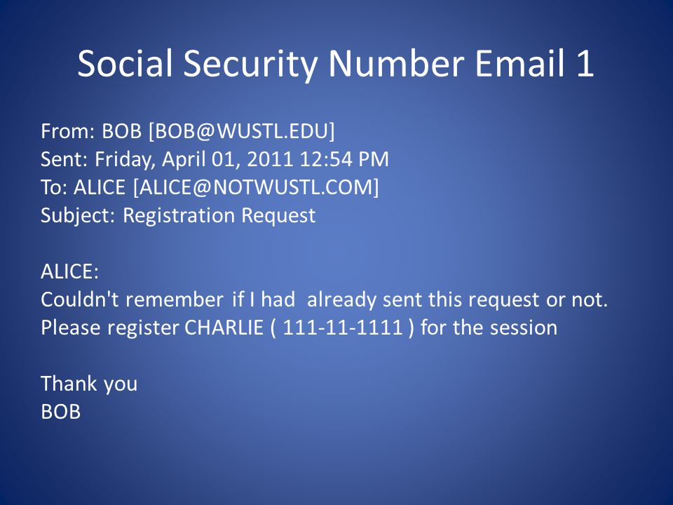 Social Security Number Email 1 From: BOB [BOB@WUSTL.EDU] Sent: Friday, April 01, 2011 12:54 PM To: ALICE [ALICE@NOTWUSTL.COM] Subject: Registration Request ALICE: Couldn t remember if I had already sent this request or not.