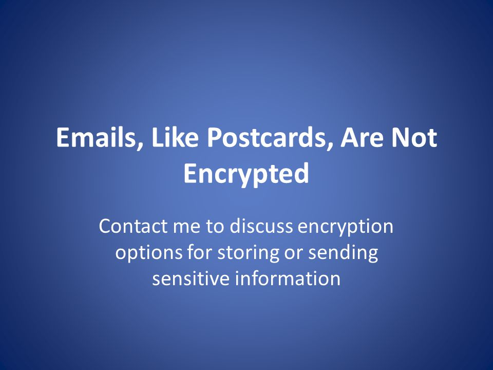Emails, Like Postcards, Are Not Encrypted Contact me to discuss encryption options for storing or sending sensitive information