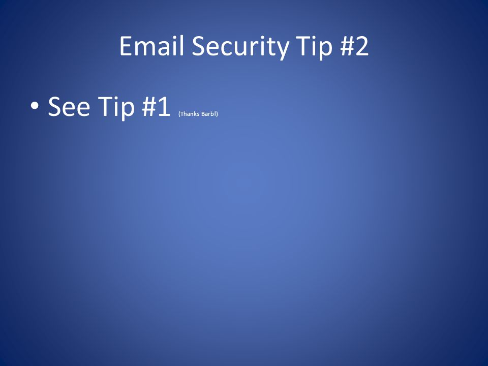 Email Security Tip #2 See Tip #1 (Thanks Barb!)