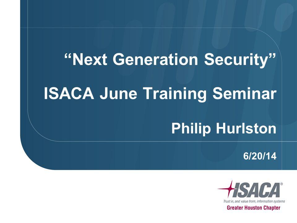 Next Generation Security ISACA June Training Seminar Philip Hurlston 6/20/14
