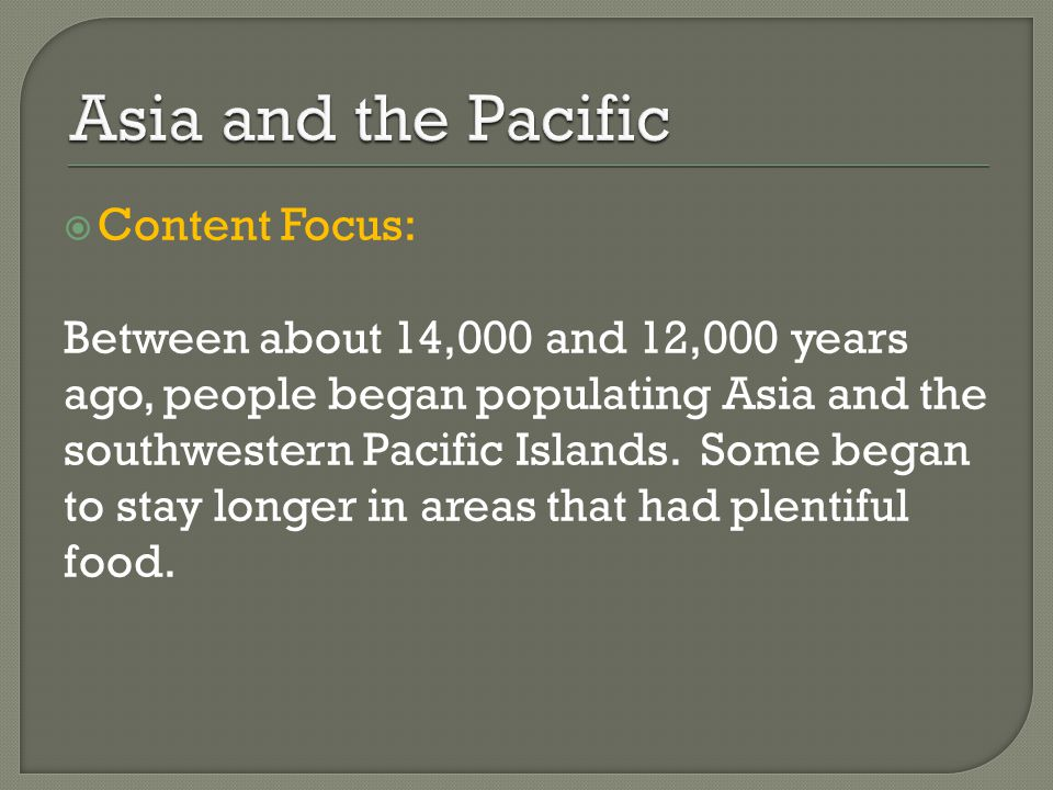  Content Focus: Between about 14,000 and 12,000 years ago, people began populating Asia and the southwestern Pacific Islands.