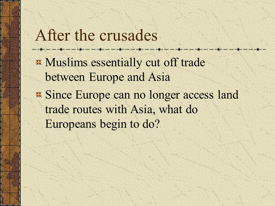 After the crusades Muslims essentially cut off trade between Europe and Asia Since Europe can no longer access land trade routes with Asia, what do Eu