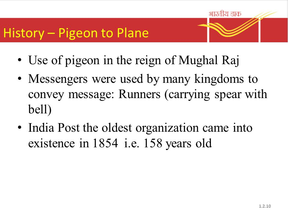 History – Pigeon to Plane Use of pigeon in the reign of Mughal Raj Messengers were used by many kingdoms to convey message: Runners (carrying spear with bell) India Post the oldest organization came into existence in 1854 i.e.