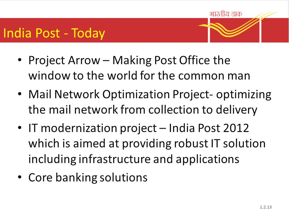India Post - Today Project Arrow – Making Post Office the window to the world for the common man Mail Network Optimization Project- optimizing the mail network from collection to delivery IT modernization project – India Post 2012 which is aimed at providing robust IT solution including infrastructure and applications Core banking solutions 1.2.13