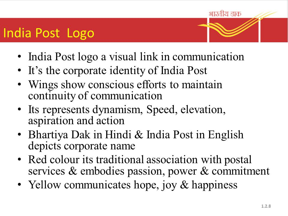 India Post Logo India Post logo a visual link in communication It's the corporate identity of India Post Wings show conscious efforts to maintain continuity of communication Its represents dynamism, Speed, elevation, aspiration and action Bhartiya Dak in Hindi & India Post in English depicts corporate name Red colour its traditional association with postal services & embodies passion, power & commitment Yellow communicates hope, joy & happiness 1.2.8