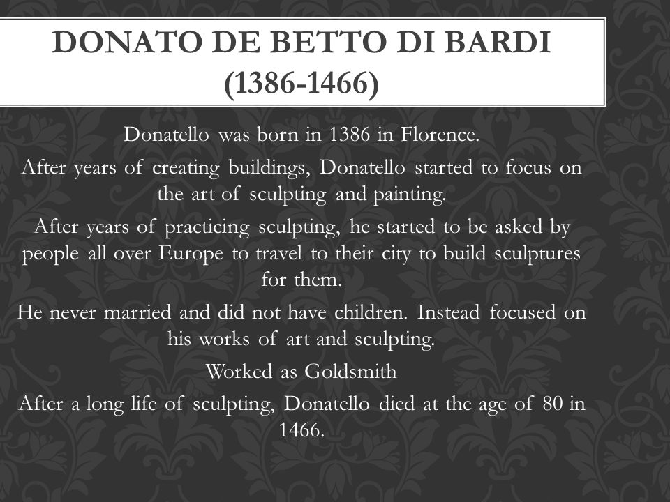 DONATO DE BETTO DI BARDI (1386-1466) Donatello was born in 1386 in Florence. After years of creating buildings, Donatello started to focus on the art