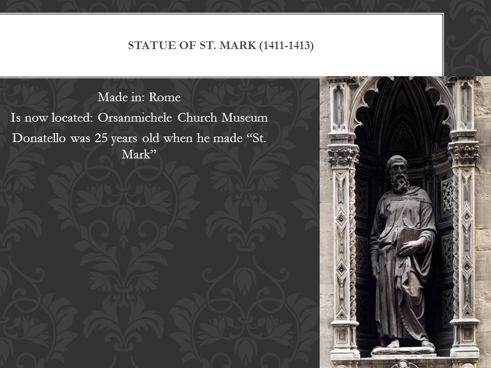 "STATUE OF ST. MARK (1411-1413) Made in: Rome Is now located: Orsanmichele Church Museum Donatello was 25 years old when he made ""St. Mark"""