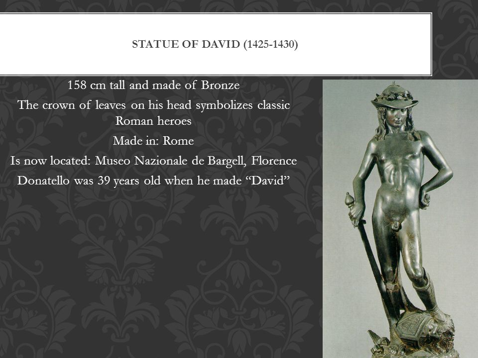 STATUE OF DAVID (1425-1430) 158 cm tall and made of Bronze The crown of leaves on his head symbolizes classic Roman heroes Made in: Rome Is now locate