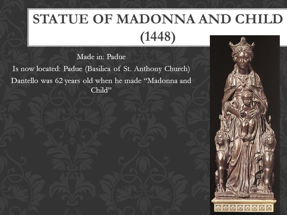 "STATUE OF MADONNA AND CHILD (1448) Made in: Padue Is now located: Padue (Basilica of St. Anthony Church) Dantello was 62 years old when he made ""Madon"