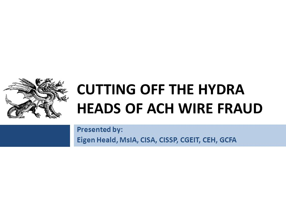 CUTTING OFF THE HYDRA HEADS OF ACH WIRE FRAUD Presented by: Eigen Heald, MsIA, CISA, CISSP, CGEIT, CEH, GCFA