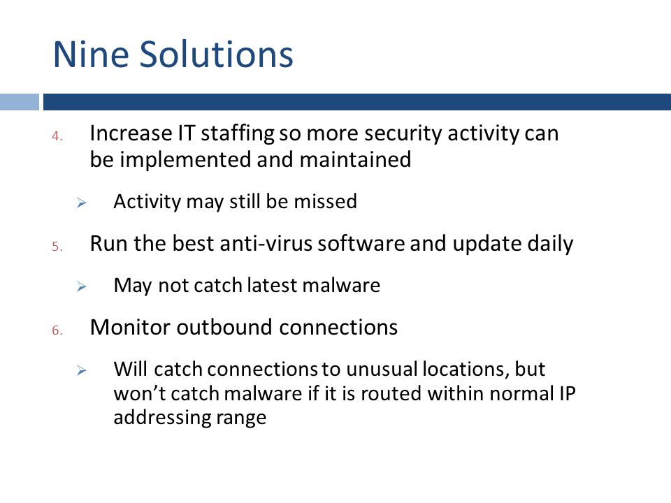 Nine Solutions 4. Increase IT staffing so more security activity can be implemented and maintained  Activity may still be missed 5. Run the best anti