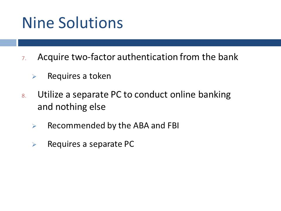 Nine Solutions 7. Acquire two-factor authentication from the bank  Requires a token 8.