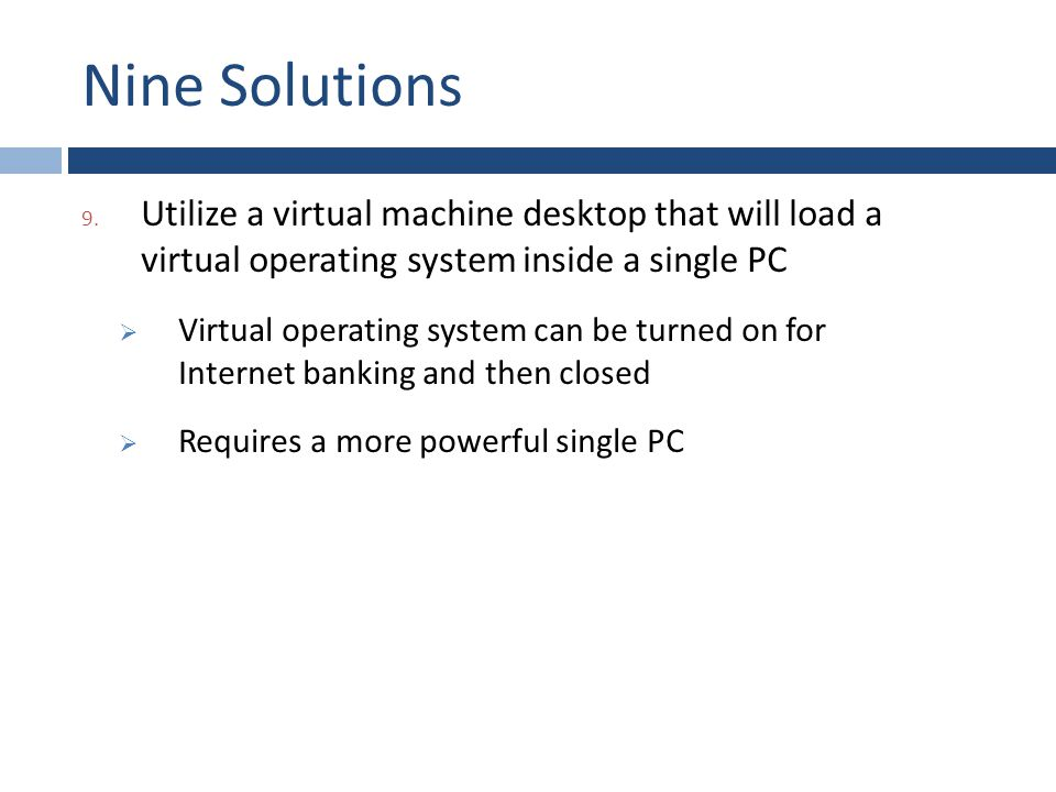 Nine Solutions 9. Utilize a virtual machine desktop that will load a virtual operating system inside a single PC  Virtual operating system can be tur